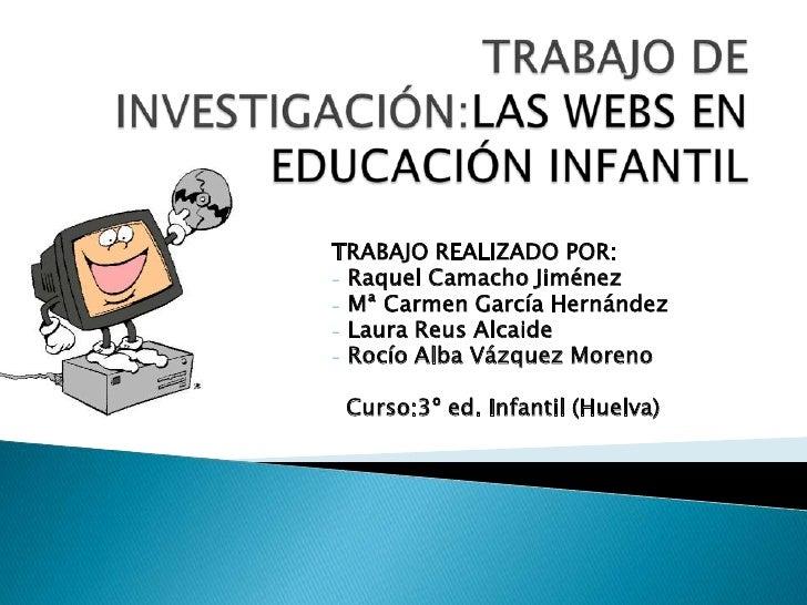TRABAJO DE INVESTIGACIÓN:LAS WEBS EN EDUCACIÓN INFANTIL<br />TRABAJO REALIZADO POR: <br /><ul><li> Raquel Camacho Jiménez