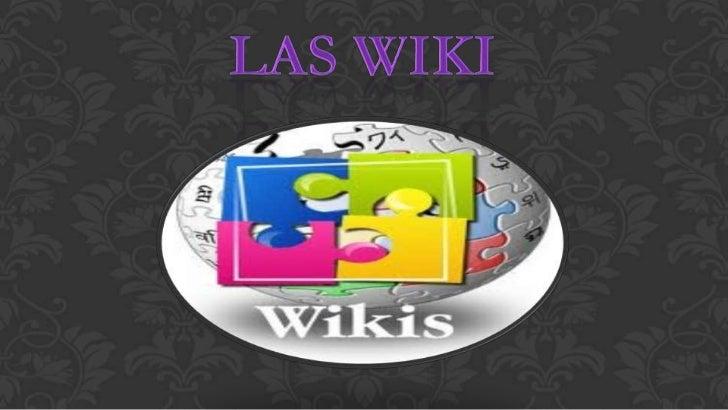 LAS WIKISUn wiki o una wiki (del hawaiano wiki, rápido) esun sitio web cuyas páginas pueden ser editadas pormúltiples volu...