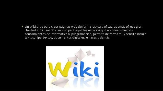 • Un Wiki sirve para crear páginas web de forma rápida y eficaz, además ofrece gran libertad a los usuarios, incluso para ...