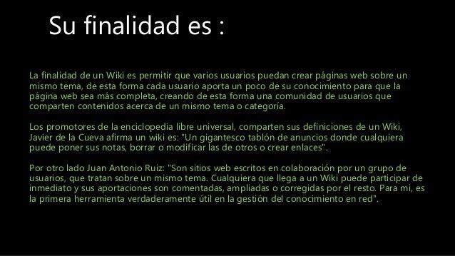 Su finalidad es : La finalidad de un Wiki es permitir que varios usuarios puedan crear páginas web sobre un mismo tema, de...