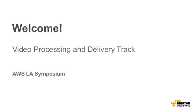 Welcome! Video Processing and Delivery Track AWS LA Symposium