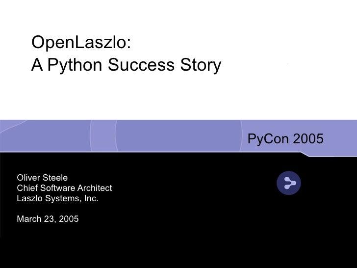 OpenLaszlo:    A Python Success Story                                PyCon 2005  Oliver Steele Chief Software Architect La...