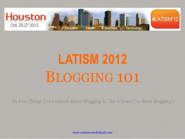 LATISM 2012               BLOGGING 101(A Few Things I've Learned About Blogging In The 2 Years I've Been Blogging )       ...
