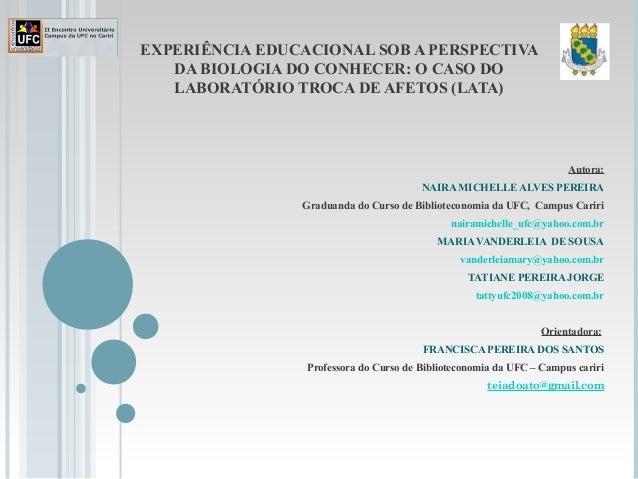 EXPERIÊNCIA EDUCACIONAL SOB A PERSPECTIVA DA BIOLOGIA DO CONHECER: O CASO DO LABORATÓRIO TROCA DE AFETOS (LATA) Autora: NA...