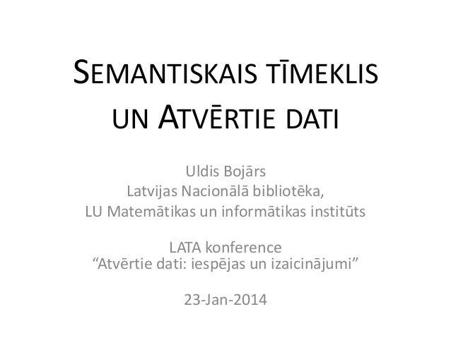 SEMANTISKAIS TĪMEKLIS UN ATVĒRTIE DATI Uldis Bojārs Latvijas Nacionālā bibliotēka, LU Matemātikas un informātikas institūt...