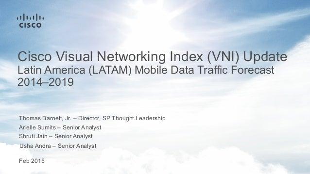 Thomas Barnett, Jr. – Director, SP Thought Leadership Feb 2015 Cisco Visual Networking Index (VNI) Update Latin America (L...