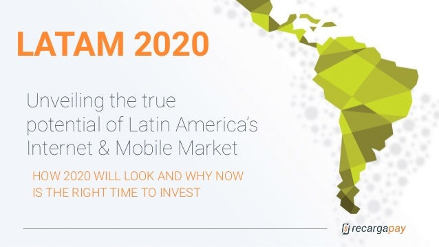 LATAM 2020 Unveiling the true potential of Latin America's Internet & Mobile Market HOW 2020 WILL LOOK AND WHY NOW IS THE ...