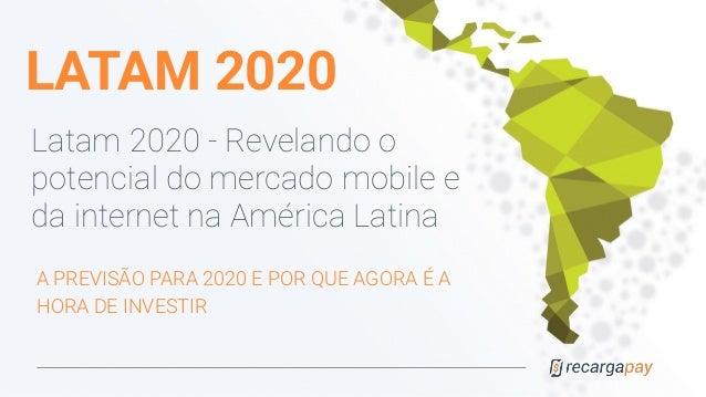LATAM 2020 Latam 2020 - Revelando o potencial do mercado mobile e da internet na América Latina A PREVISÃO PARA 2020 E POR...