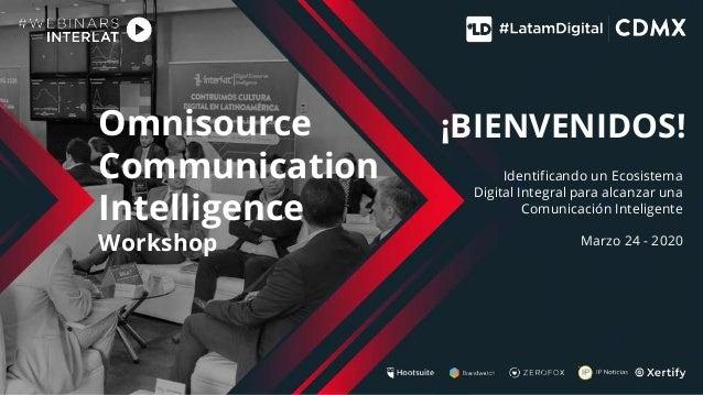 Omnisource Communication Intelligence Workshop Identificando un Ecosistema Digital Integral para alcanzar una Comunicación...