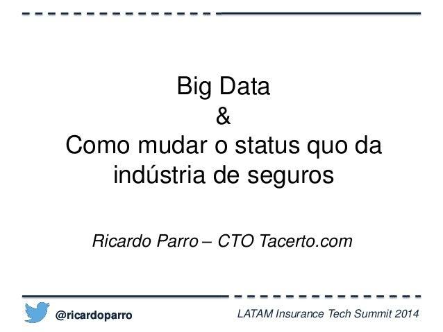 Big Data  &  Como mudar o status quo da  indústria de seguros  Ricardo Parro – CTO Tacerto.com  @ricardoparro  LATAM Insur...