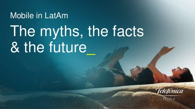 Mobile in LatAm  The myths, the facts & the future_