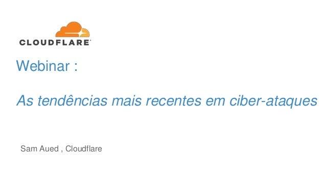 Webinar : As tendências mais recentes em ciber-ataques Sam Aued , Cloudflare