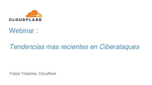 Webinar : Tendencias mas recientes en Ciberataques Felipe Tribaldos, Cloudflare