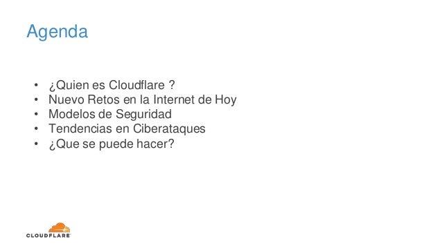 Agenda • ¿Quien es Cloudflare ? • Nuevo Retos en la Internet de Hoy • Modelos de Seguridad • Tendencias en Ciberataques • ...