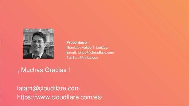 ¡ Muchas Gracias ! latam@cloudflare.com https://www.cloudflare.com/es/ Presentador Nombre: Felipe Tribaldos Email: felipe@...