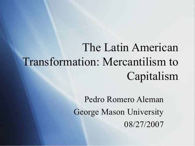 The Latin American Transformation: Mercantilism to Capitalism Pedro Romero Aleman George Mason University 08/27/2007