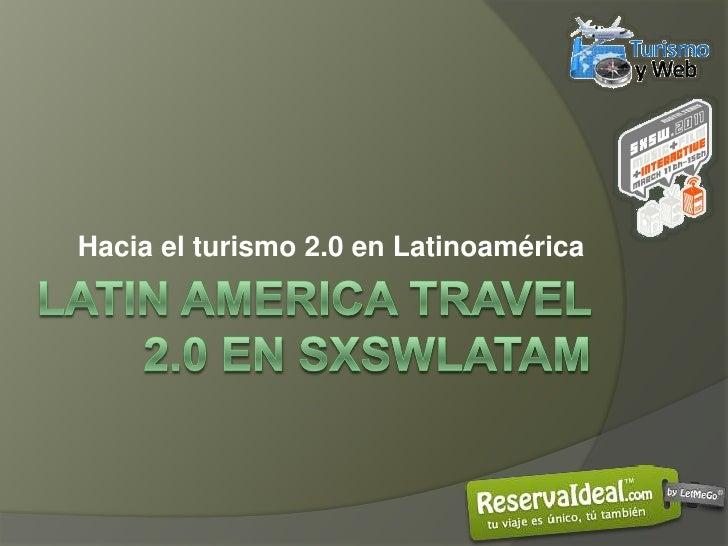 Hacia el turismo 2.0 en Latinoamérica<br />Latinamericatravel 2.0 en sxswLatam<br />