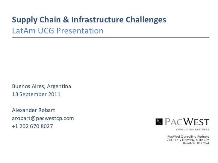 Supply Chain & Infrastructure ChallengesLatAm UCG PresentationBuenos Aires, Argentina13 September 2011Alexander Robartarob...