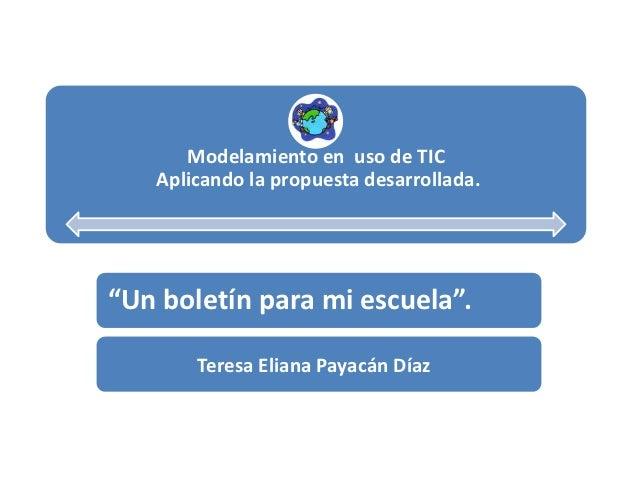 """Modelamiento en uso de TIC   Aplicando la propuesta desarrollada.""""Un boletín para mi escuela"""".       Teresa Eliana Payacán..."""