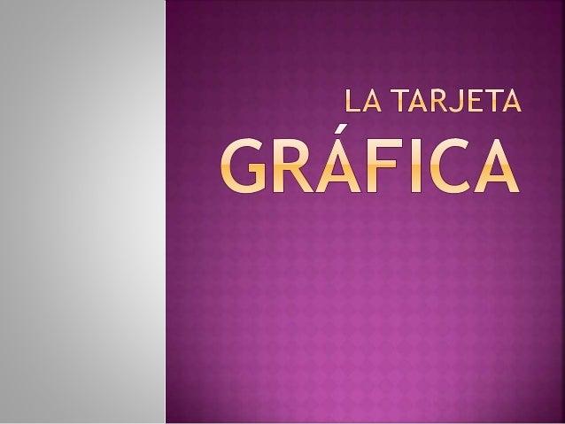 La tarjeta gráfica es el traductor simultáneo del procesador; se encarga de traducir las señales eléctricas en un lenguaje...