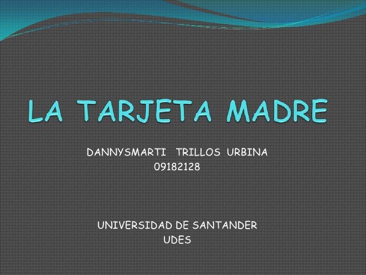 LA TARJETA MADRE<br />DANNYSMARTI   TRILLOS  URBINA<br />09182128<br />UNIVERSIDAD DE SANTANDER <br />UDES<br />