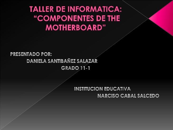 """TALLER DE INFORMATICA:""""COMPONENTES DE THE MOTHERBOARD""""<br />PRESENTADO POR: <br />DANIELA SANTIBAÑEZ SALAZAR <br />GRADO..."""