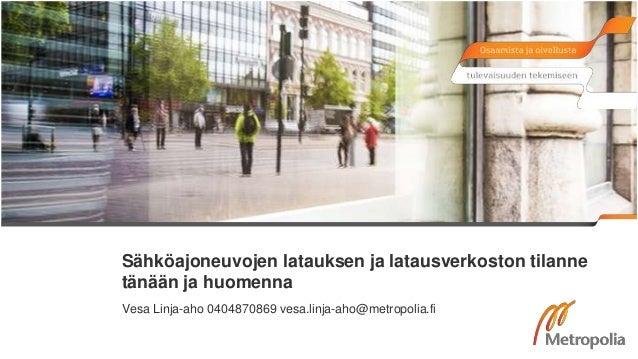 Sähköajoneuvojen latauksen ja latausverkoston tilanne tänään ja huomenna Vesa Linja-aho 0404870869 vesa.linja-aho@metropol...