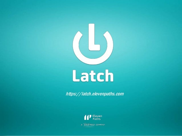 https://latch.elevenpaths.com  30 Rooted CON 2014  6-7-8 Marzo // 6-7-8 March