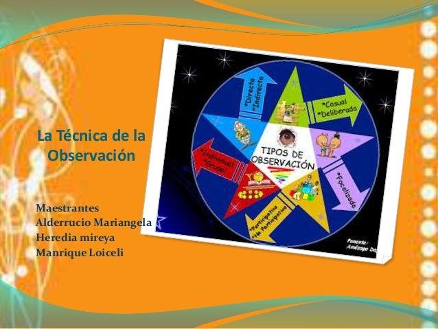 La Técnica de laObservaciónMaestrantesAlderrucio MariangelaHeredia mireyaManrique Loiceli