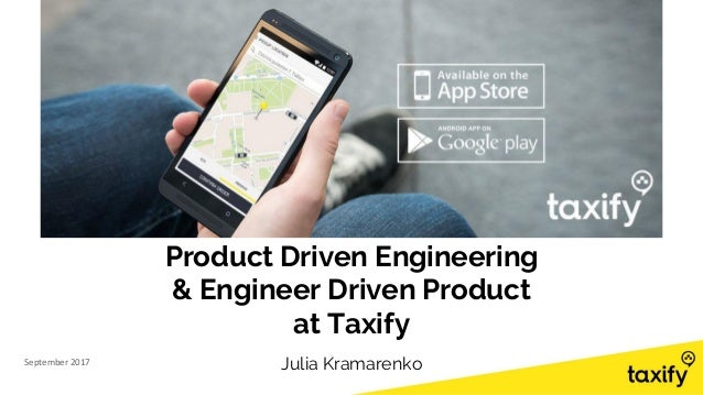 Product Driven Engineering & Engineer Driven Product at Taxify September 2017 Julia Kramarenko