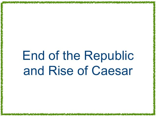 End of the Republicand Rise of Caesar