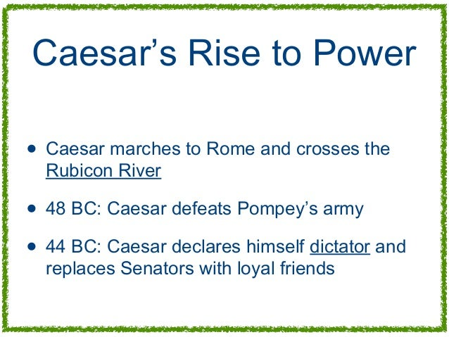effects of caesars rise to power In 49 bc on the banks of the rubicon, julius caesar faced a critical choice to remain in gaul meant forfeiting his power to his enemies in rome crossing the river into italy would be a declaration of war caesar chose war.