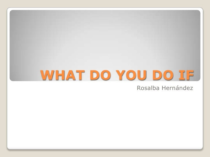 WHAT DO YOU DO IF <br />Rosalba Hernández <br />