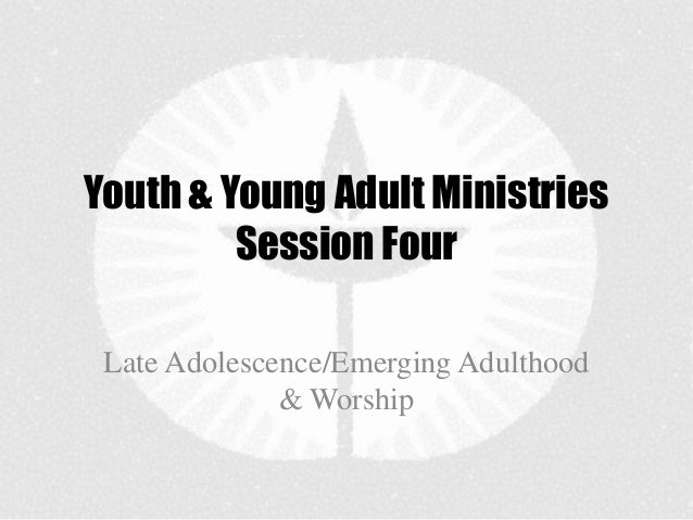 Youth & Young Adult Ministries         Session Four Late Adolescence/Emerging Adulthood              & Worship