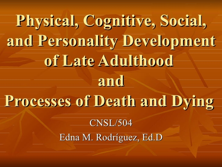 Physical, Cognitive, Social, and Personality Development of Late Adulthood  and Processes of Death and Dying  CNSL/504 Edn...