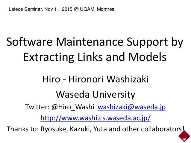 Software Maintenance Support by Extracting Links and Models Hiro - Hironori Washizaki Waseda University Twitter: @Hiro_Was...