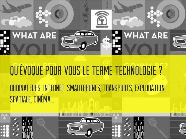 Qu'évoque pour vous le terme technologie ? Ordinateurs, Internet, Smartphones, Transports, Exploration Spatiale, Cinéma…