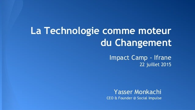 La Technologie comme moteur du Changement Impact Camp - Ifrane 22 juillet 2015 Yasser Monkachi CEO & Founder @ Social Impu...