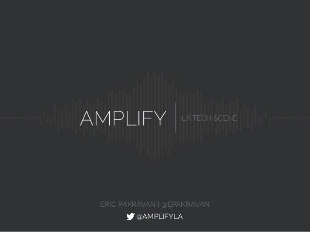 AMPLIFY LA TECH SCENE @AMPLIFYLA ERIC PAKRAVAN | @EPAKRAVAN
