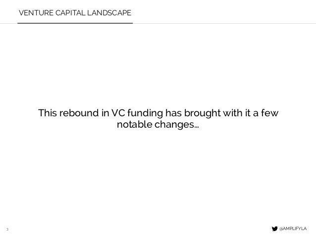 3 This rebound in VC funding has brought with it a few notable changes… @AMPLIFYLA VENTURE CAPITAL LANDSCAPE