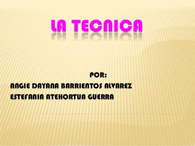 LA TECNICA                    POR:ANGIE DAYANA BARRIENTOS ALVAREZESTEFANIA ATEHORTUA GUERRA