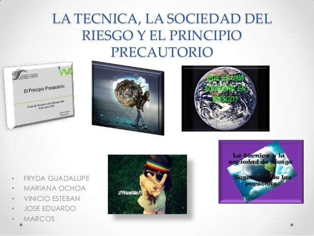LA TECNICA, LA SOCIEDAD DEL RIESGO Y EL PRINCIPIO PRECAUTORIO  • • • • •  FRYDA GUADALUPE MARIANA OCHOA VINICIO ESTEBAN JO...