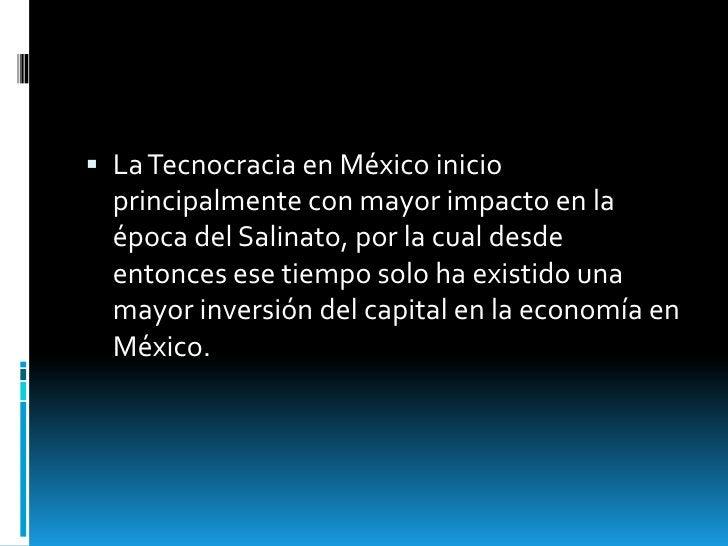  La Tecnocracia en México inicio  principalmente con mayor impacto en la  época del Salinato, por la cual desde  entonces...