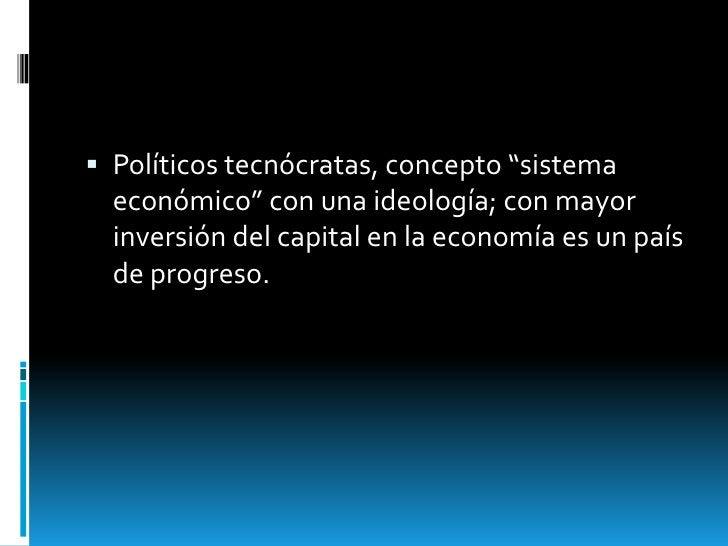 """ Políticos tecnócratas, concepto """"sistema  económico"""" con una ideología; con mayor  inversión del capital en la economía ..."""