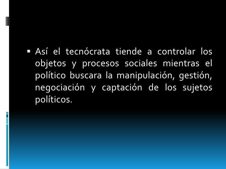  Así el tecnócrata tiende a controlar los objetos y procesos sociales mientras el político buscara la manipulación, gesti...