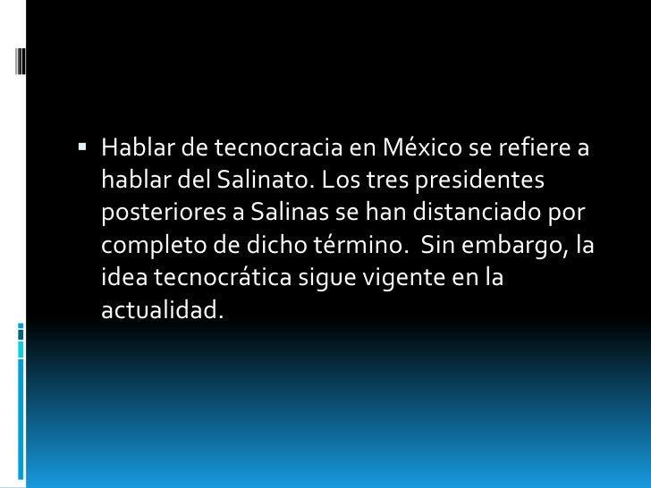  Hablar de tecnocracia en México se refiere a  hablar del Salinato. Los tres presidentes  posteriores a Salinas se han di...