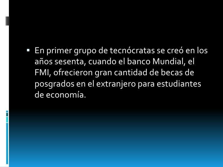  En primer grupo de tecnócratas se creó en los  años sesenta, cuando el banco Mundial, el  FMI, ofrecieron gran cantidad ...