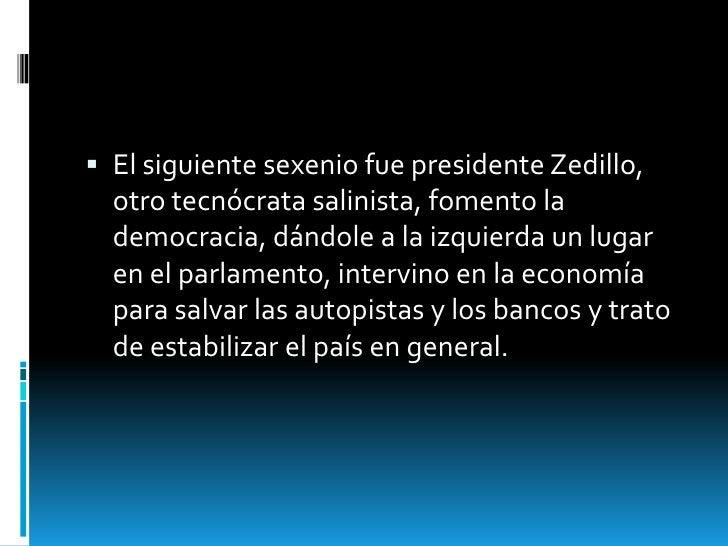  El siguiente sexenio fue presidente Zedillo,  otro tecnócrata salinista, fomento la  democracia, dándole a la izquierda ...