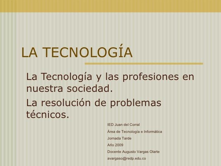 LA TECNOLOGÍA La Tecnología y las profesiones en nuestra sociedad. La resolución de problemas técnicos. IED Juan del Corra...