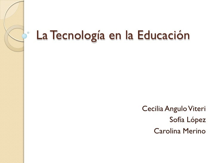 La Tecnología en la Educación                   Cecilia Angulo Viteri                            Sofía López              ...
